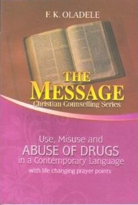 Use, Misuse and Abuse of Drugs with Life Changing Prayers  F. K. Oladele